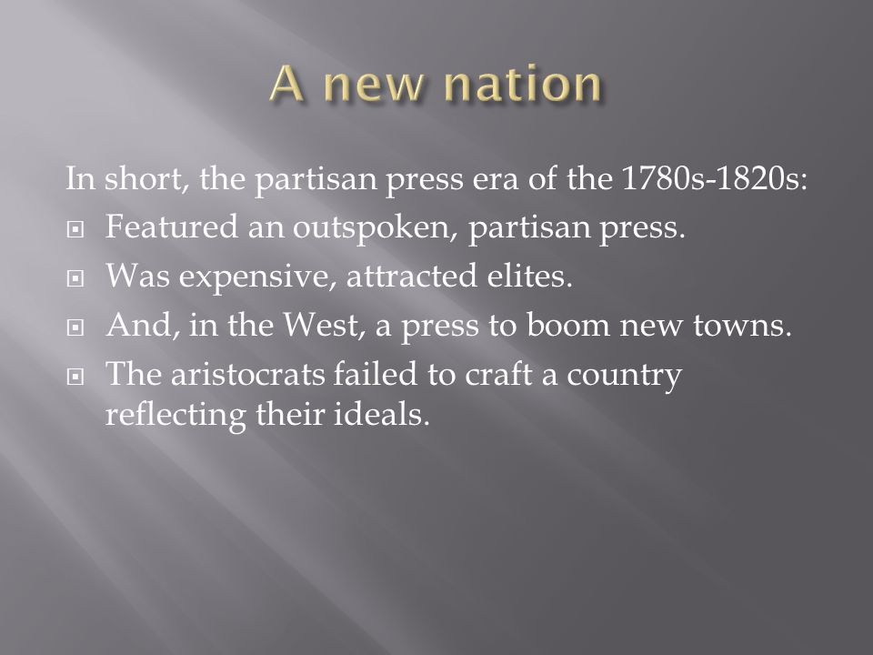 In short, the partisan press era of the 1780s-1820s:  Featured an outspoken, partisan press.