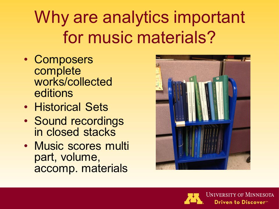 Why are analytics important for music materials? Composers complete works/collected editions Historical Sets Sound recordings in closed stacks Music s