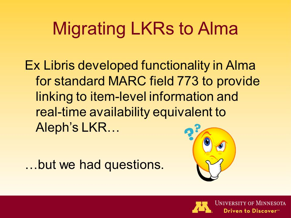 Migrating LKRs to Alma Ex Libris developed functionality in Alma for standard MARC field 773 to provide linking to item-level information and real-tim