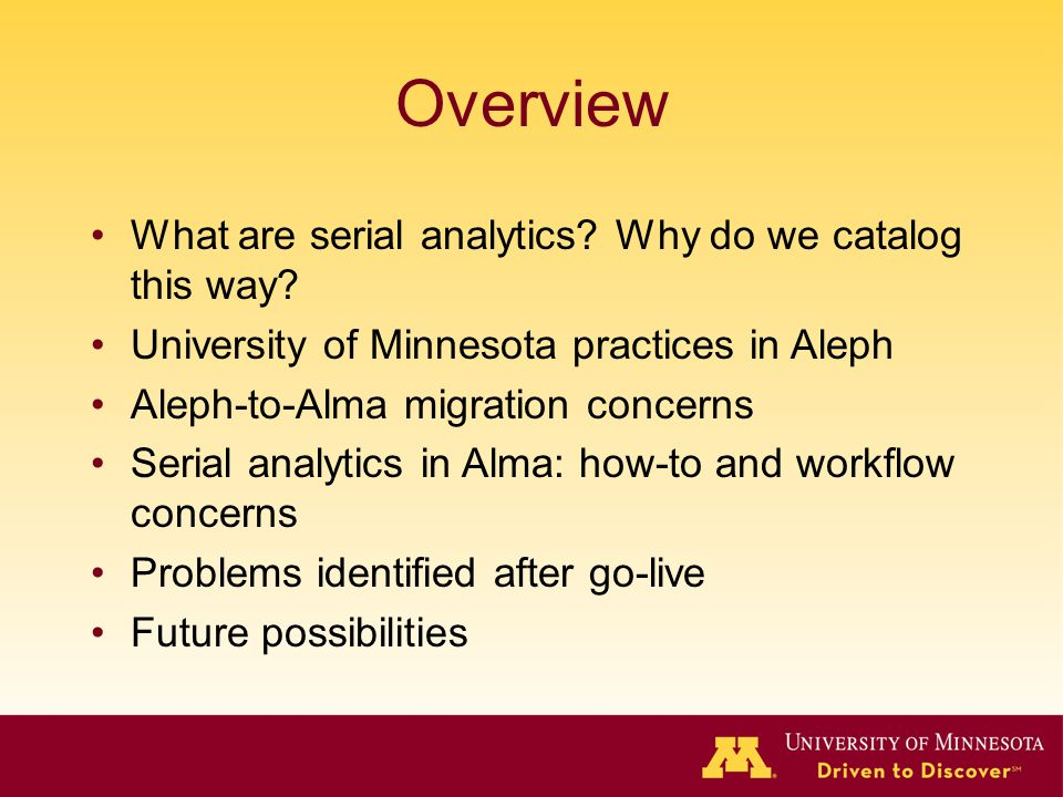 Overview What are serial analytics? Why do we catalog this way? University of Minnesota practices in Aleph Aleph-to-Alma migration concerns Serial ana