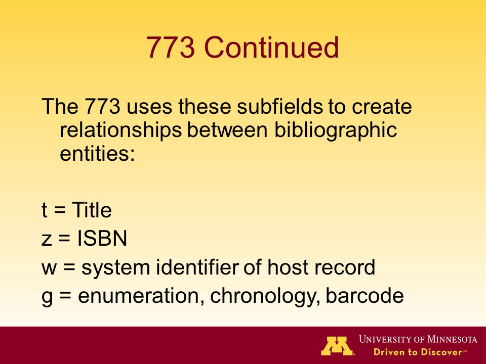 773 Continued The 773 uses these subfields to create relationships between bibliographic entities: t = Title z = ISBN w = system identifier of host re