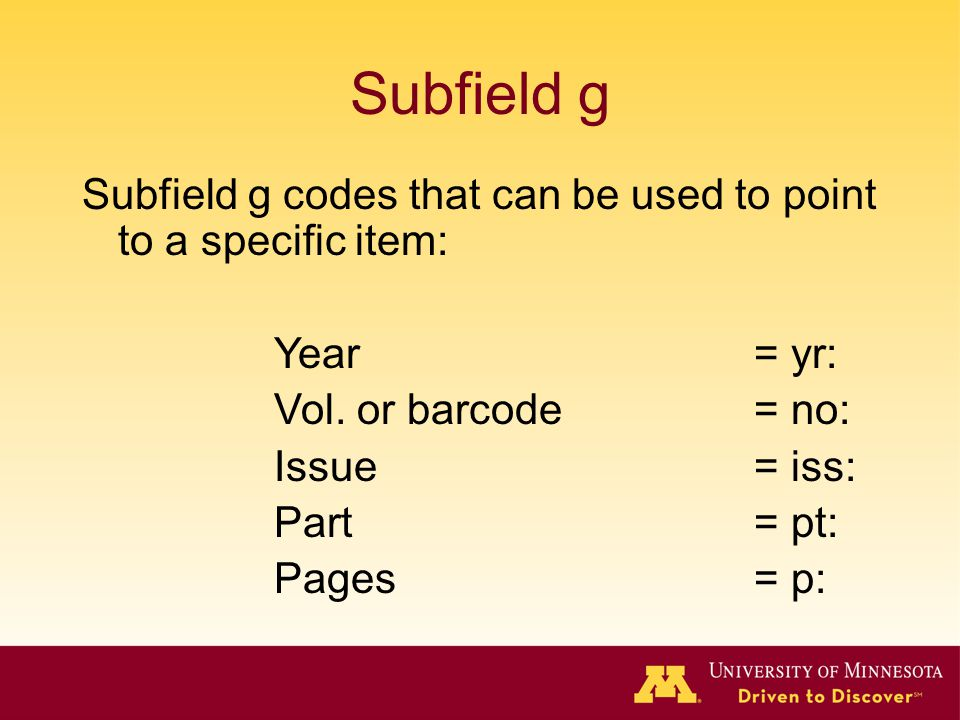 Subfield g Subfield g codes that can be used to point to a specific item: Year = yr: Vol. or barcode= no: Issue = iss: Part= pt: Pages = p: