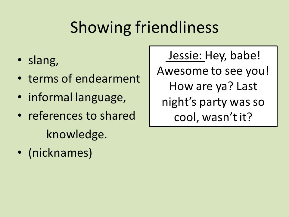 Showing friendliness slang, terms of endearment informal language, references to shared knowledge.