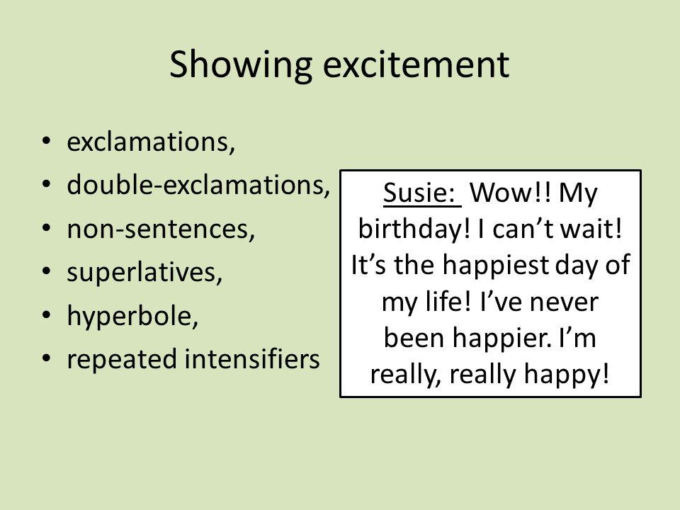 Showing excitement exclamations, double-exclamations, non-sentences, superlatives, hyperbole, repeated intensifiers Susie: Wow!.
