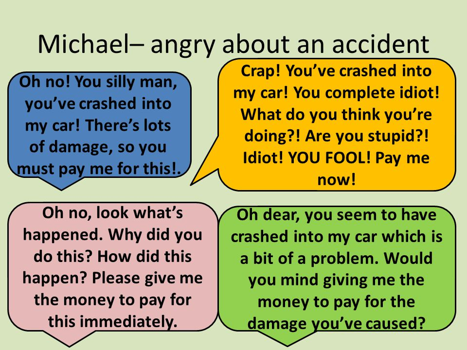 Michael– angry about an accident Oh no. You silly man, you've crashed into my car.