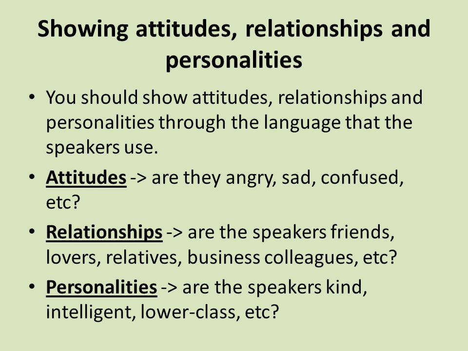 Showing attitudes, relationships and personalities You should show attitudes, relationships and personalities through the language that the speakers use.