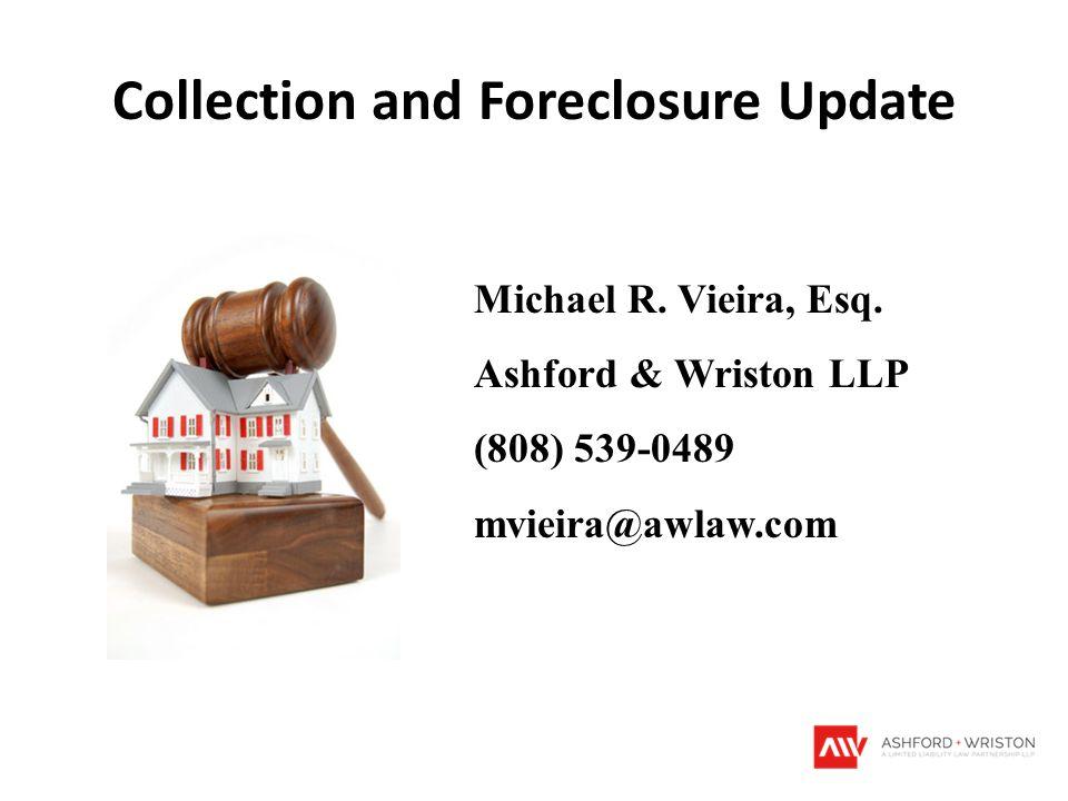 Collection and Foreclosure Update Michael R. Vieira, Esq. Ashford & Wriston LLP (808) 539-0489 mvieira@awlaw.com