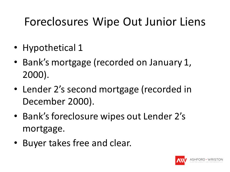 Foreclosures Wipe Out Junior Liens Hypothetical 1 Bank's mortgage (recorded on January 1, 2000). Lender 2's second mortgage (recorded in December 2000