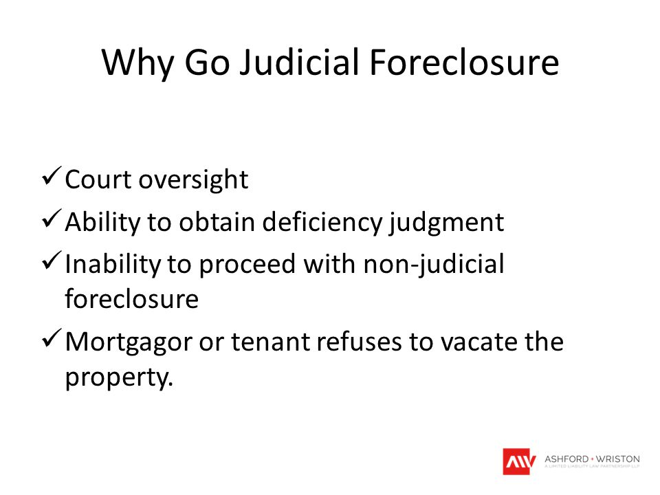 Why Go Judicial Foreclosure Court oversight Ability to obtain deficiency judgment Inability to proceed with non-judicial foreclosure Mortgagor or tenant refuses to vacate the property.
