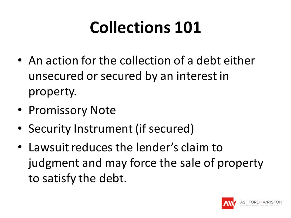 Collections 101 An action for the collection of a debt either unsecured or secured by an interest in property.