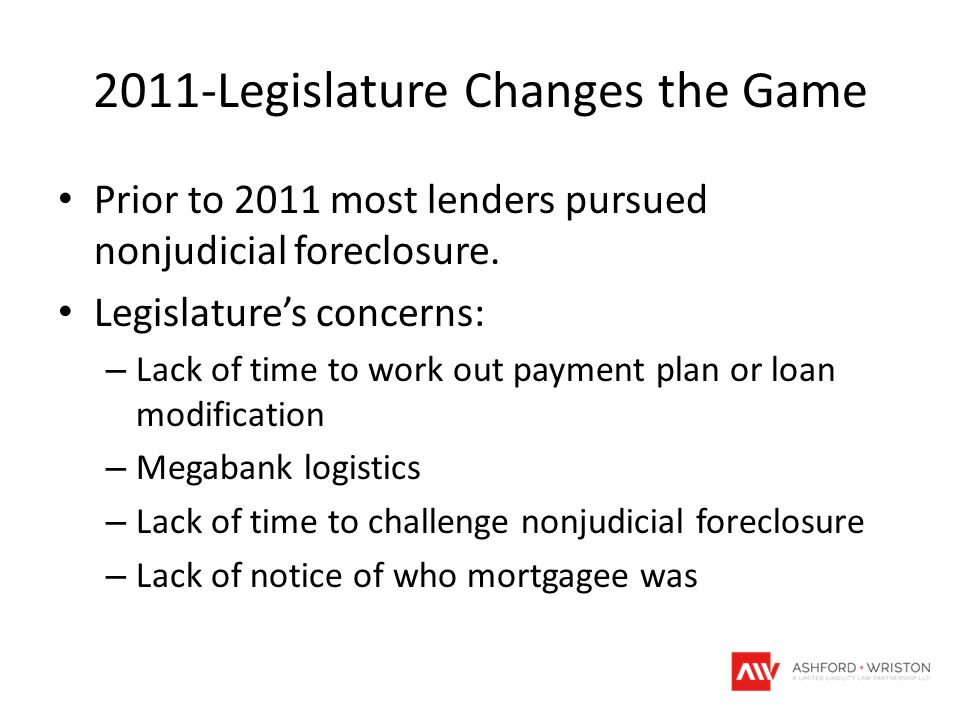 2011-Legislature Changes the Game Prior to 2011 most lenders pursued nonjudicial foreclosure. Legislature's concerns: – Lack of time to work out payme