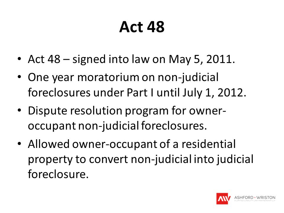 Act 48 Act 48 – signed into law on May 5, 2011. One year moratorium on non-judicial foreclosures under Part I until July 1, 2012. Dispute resolution p
