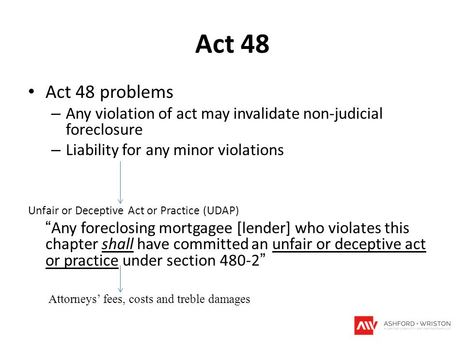 Act 48 Act 48 problems – Any violation of act may invalidate non-judicial foreclosure – Liability for any minor violations Unfair or Deceptive Act or
