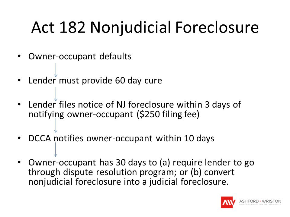 Act 182 Nonjudicial Foreclosure Owner-occupant defaults Lender must provide 60 day cure Lender files notice of NJ foreclosure within 3 days of notifying owner-occupant ($250 filing fee) DCCA notifies owner-occupant within 10 days Owner-occupant has 30 days to (a) require lender to go through dispute resolution program; or (b) convert nonjudicial foreclosure into a judicial foreclosure.