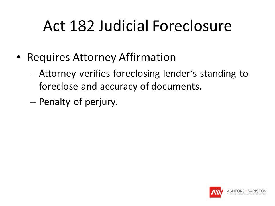 Act 182 Judicial Foreclosure Requires Attorney Affirmation – Attorney verifies foreclosing lender's standing to foreclose and accuracy of documents. –