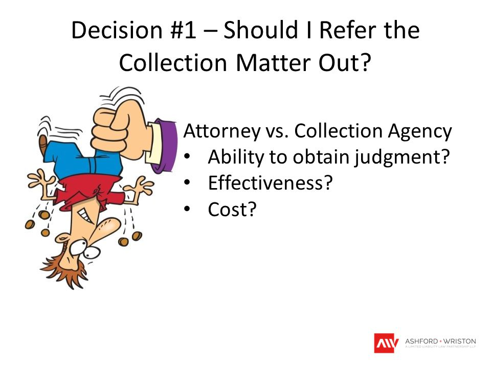 Decision #1 – Should I Refer the Collection Matter Out? Attorney vs. Collection Agency Ability to obtain judgment? Effectiveness? Cost?