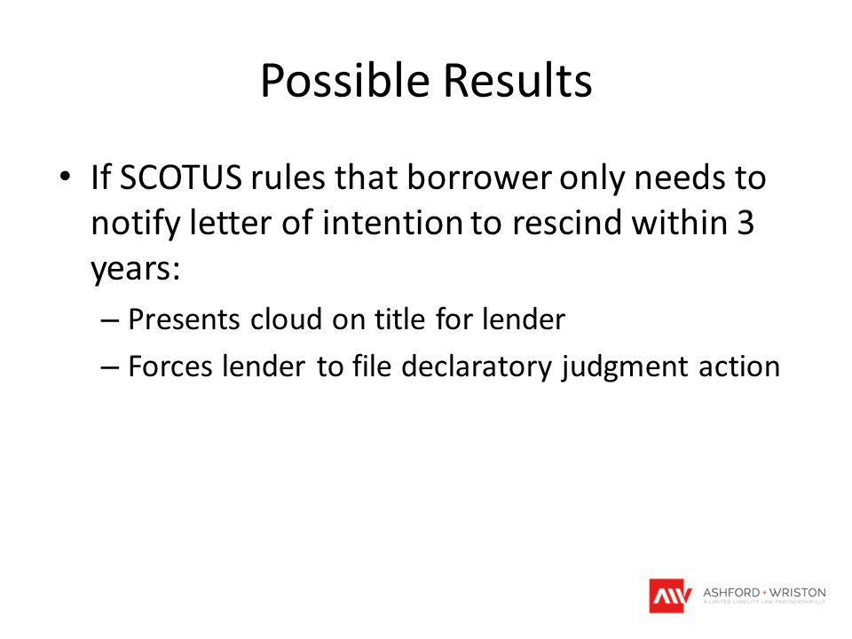 Possible Results If SCOTUS rules that borrower only needs to notify letter of intention to rescind within 3 years: – Presents cloud on title for lender – Forces lender to file declaratory judgment action