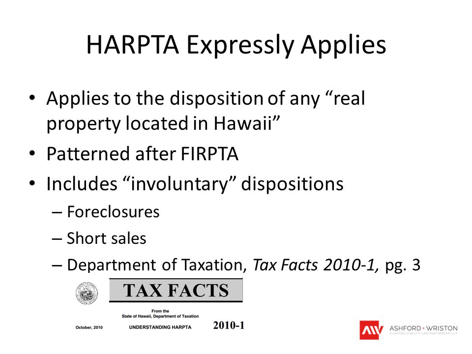 HARPTA Expressly Applies Applies to the disposition of any real property located in Hawaii Patterned after FIRPTA Includes involuntary dispositions – Foreclosures – Short sales – Department of Taxation, Tax Facts 2010-1, pg.