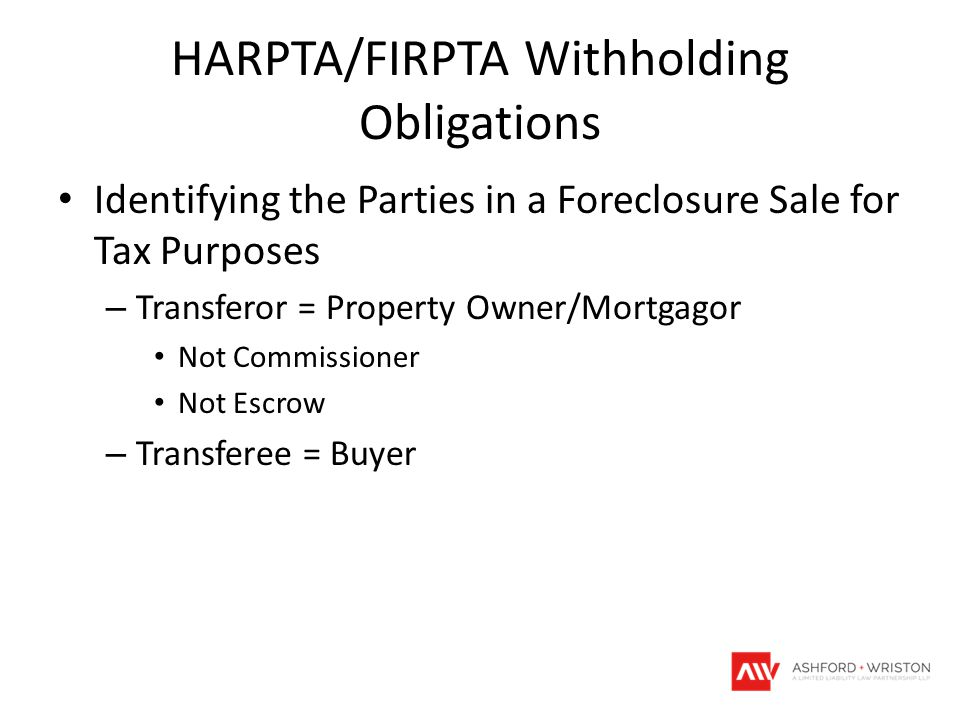 HARPTA/FIRPTA Withholding Obligations Identifying the Parties in a Foreclosure Sale for Tax Purposes – Transferor = Property Owner/Mortgagor Not Commissioner Not Escrow – Transferee = Buyer