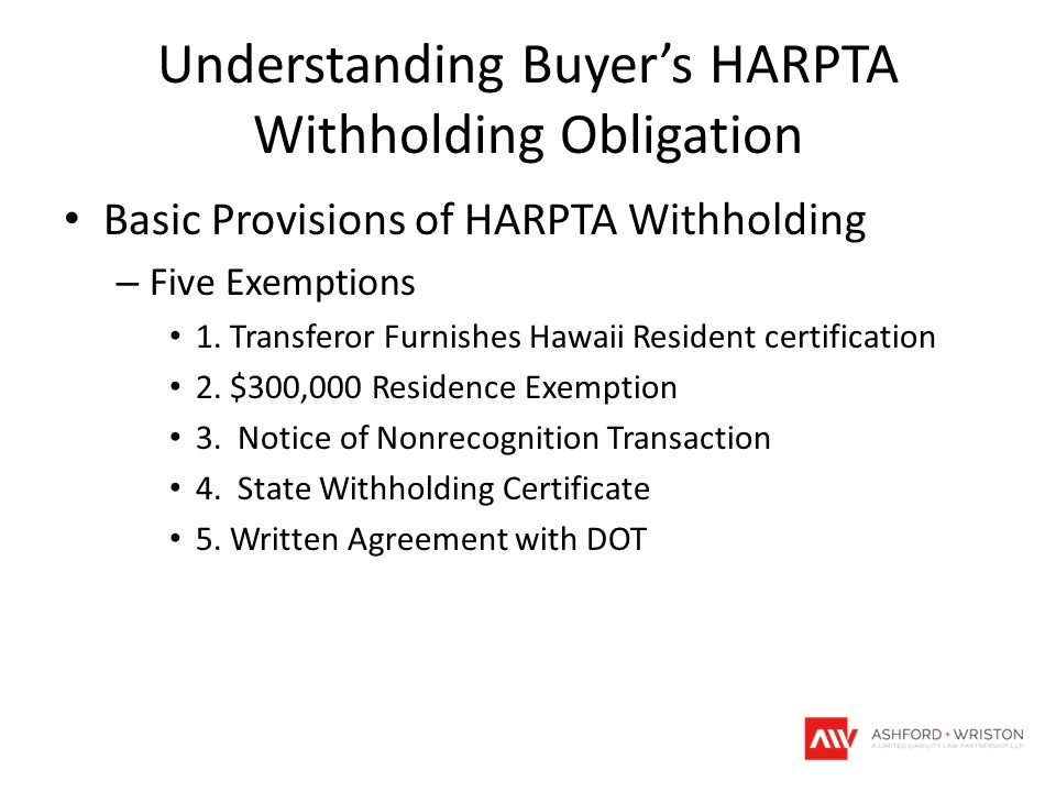 Understanding Buyer's HARPTA Withholding Obligation Basic Provisions of HARPTA Withholding – Five Exemptions 1. Transferor Furnishes Hawaii Resident c