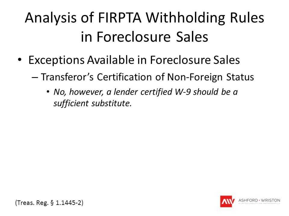 Analysis of FIRPTA Withholding Rules in Foreclosure Sales Exceptions Available in Foreclosure Sales – Transferor's Certification of Non-Foreign Status No, however, a lender certified W-9 should be a sufficient substitute.