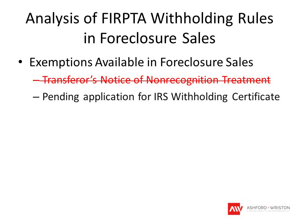 Analysis of FIRPTA Withholding Rules in Foreclosure Sales Exemptions Available in Foreclosure Sales – Transferor's Notice of Nonrecognition Treatment – Pending application for IRS Withholding Certificate