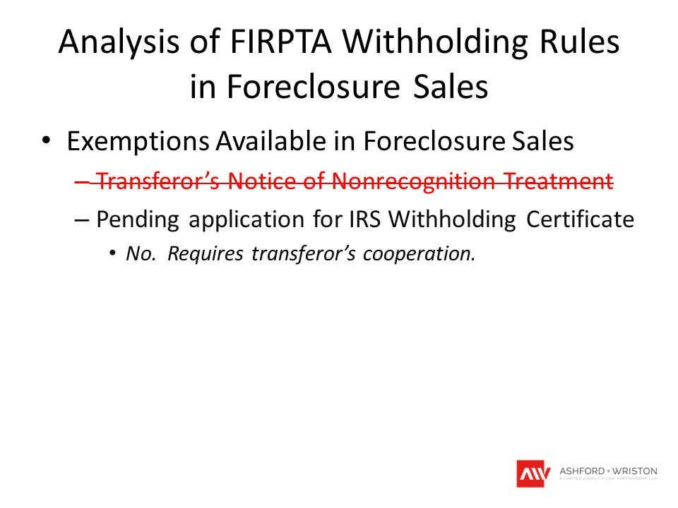Analysis of FIRPTA Withholding Rules in Foreclosure Sales Exemptions Available in Foreclosure Sales – Transferor's Notice of Nonrecognition Treatment – Pending application for IRS Withholding Certificate No.