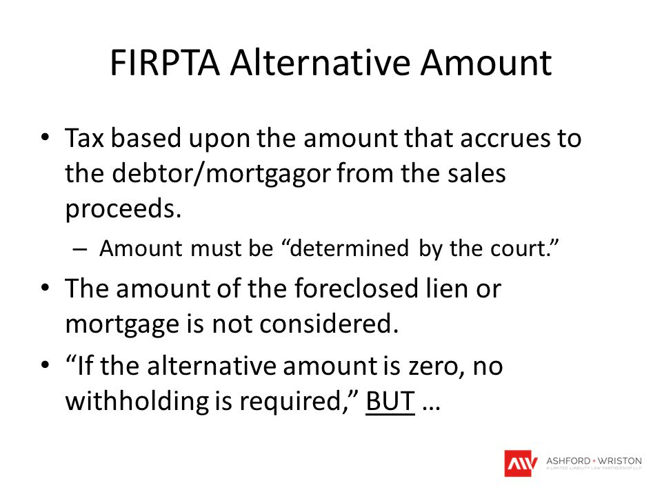 FIRPTA Alternative Amount Tax based upon the amount that accrues to the debtor/mortgagor from the sales proceeds.