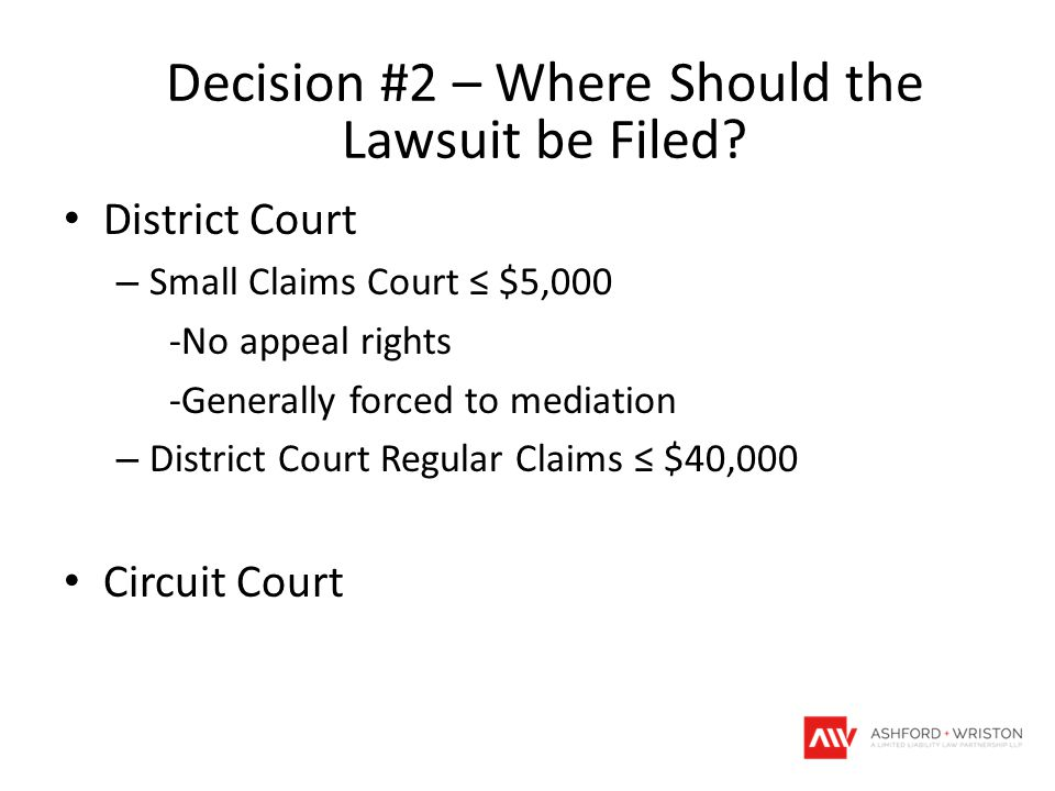 District Court – Small Claims Court ≤ $5,000 -No appeal rights -Generally forced to mediation – District Court Regular Claims ≤ $40,000 Circuit Court Decision #2 – Where Should the Lawsuit be Filed