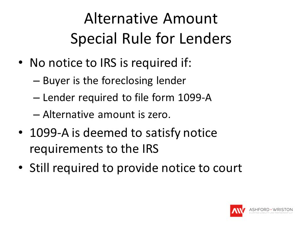 Alternative Amount Special Rule for Lenders No notice to IRS is required if: – Buyer is the foreclosing lender – Lender required to file form 1099-A –