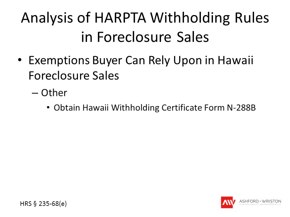 Analysis of HARPTA Withholding Rules in Foreclosure Sales Exemptions Buyer Can Rely Upon in Hawaii Foreclosure Sales – Other Obtain Hawaii Withholding Certificate Form N-288B HRS § 235-68(e)