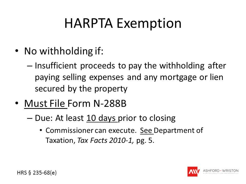 HARPTA Exemption No withholding if: – Insufficient proceeds to pay the withholding after paying selling expenses and any mortgage or lien secured by the property Must File Form N-288B – Due: At least 10 days prior to closing Commissioner can execute.