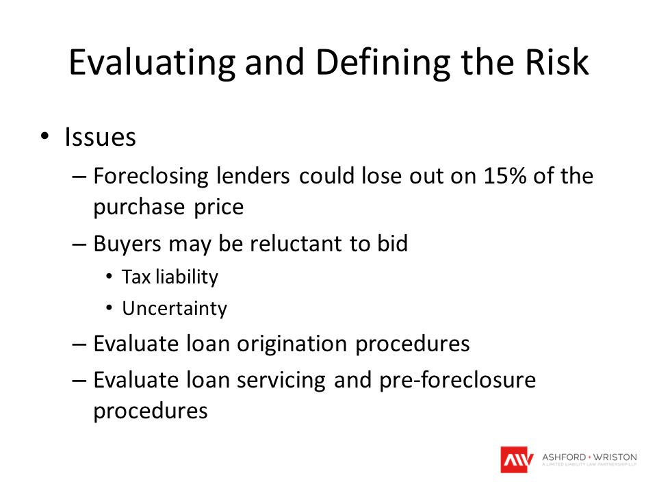 Evaluating and Defining the Risk Issues – Foreclosing lenders could lose out on 15% of the purchase price – Buyers may be reluctant to bid Tax liability Uncertainty – Evaluate loan origination procedures – Evaluate loan servicing and pre-foreclosure procedures