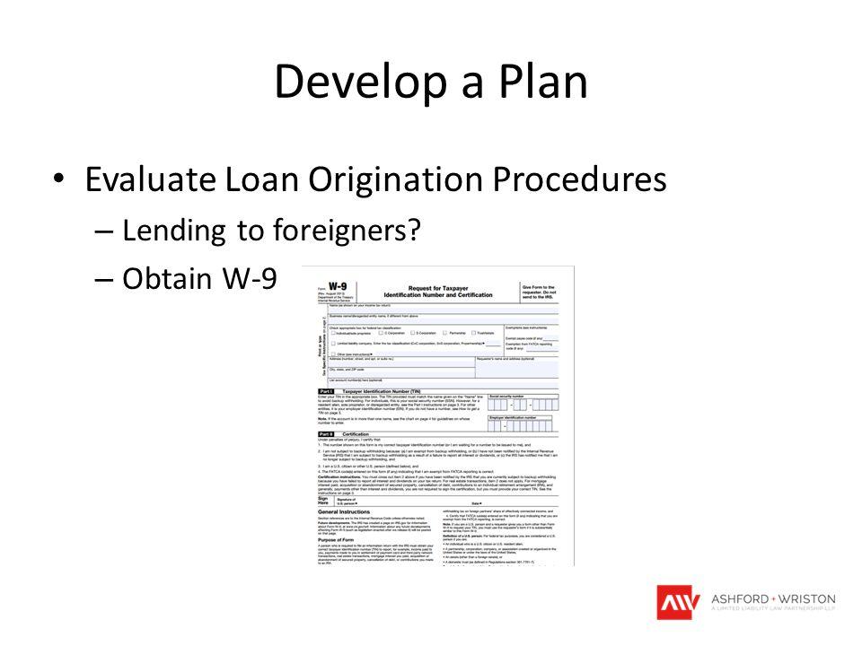 Develop a Plan Evaluate Loan Origination Procedures – Lending to foreigners? – Obtain W-9