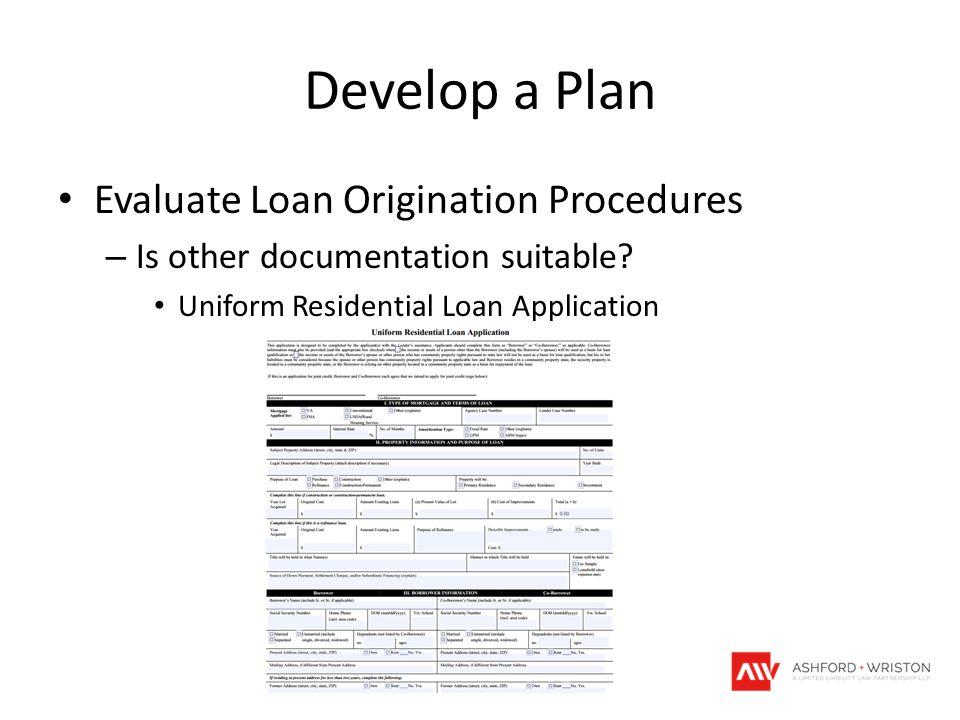 Develop a Plan Evaluate Loan Origination Procedures – Is other documentation suitable? Uniform Residential Loan Application