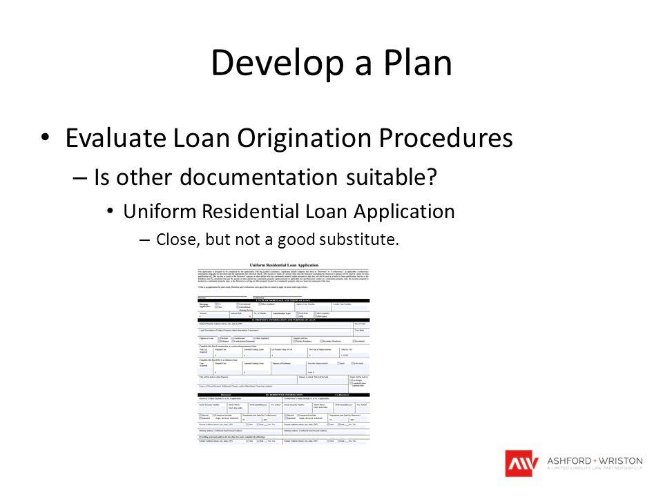Develop a Plan Evaluate Loan Origination Procedures – Is other documentation suitable? Uniform Residential Loan Application – Close, but not a good su