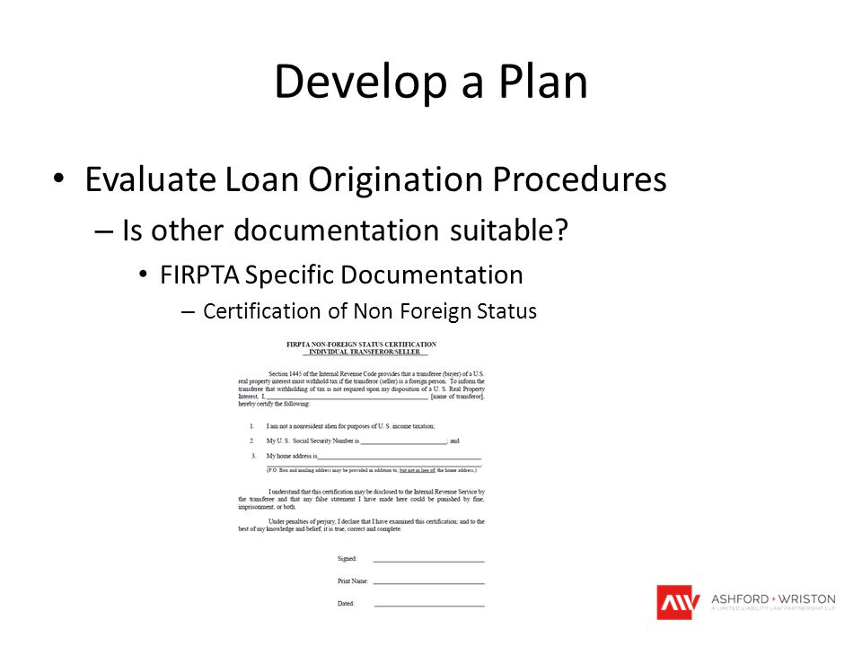 Develop a Plan Evaluate Loan Origination Procedures – Is other documentation suitable? FIRPTA Specific Documentation – Certification of Non Foreign St