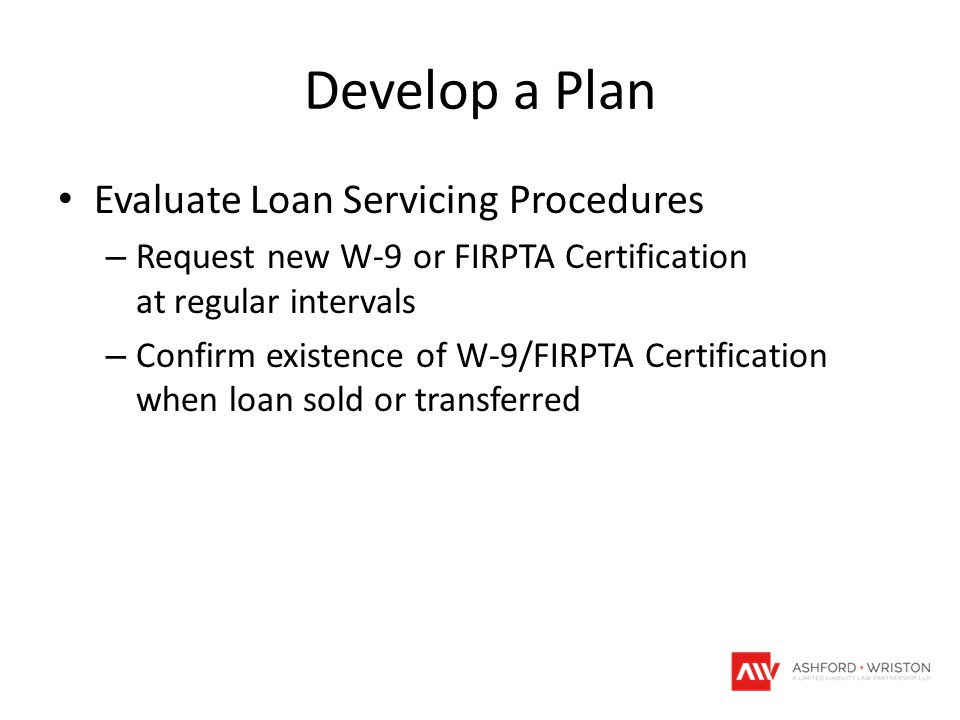 Develop a Plan Evaluate Loan Servicing Procedures – Request new W-9 or FIRPTA Certification at regular intervals – Confirm existence of W-9/FIRPTA Certification when loan sold or transferred