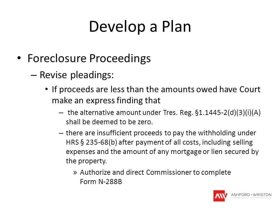 Develop a Plan Foreclosure Proceedings – Revise pleadings: If proceeds are less than the amounts owed have Court make an express finding that – the al