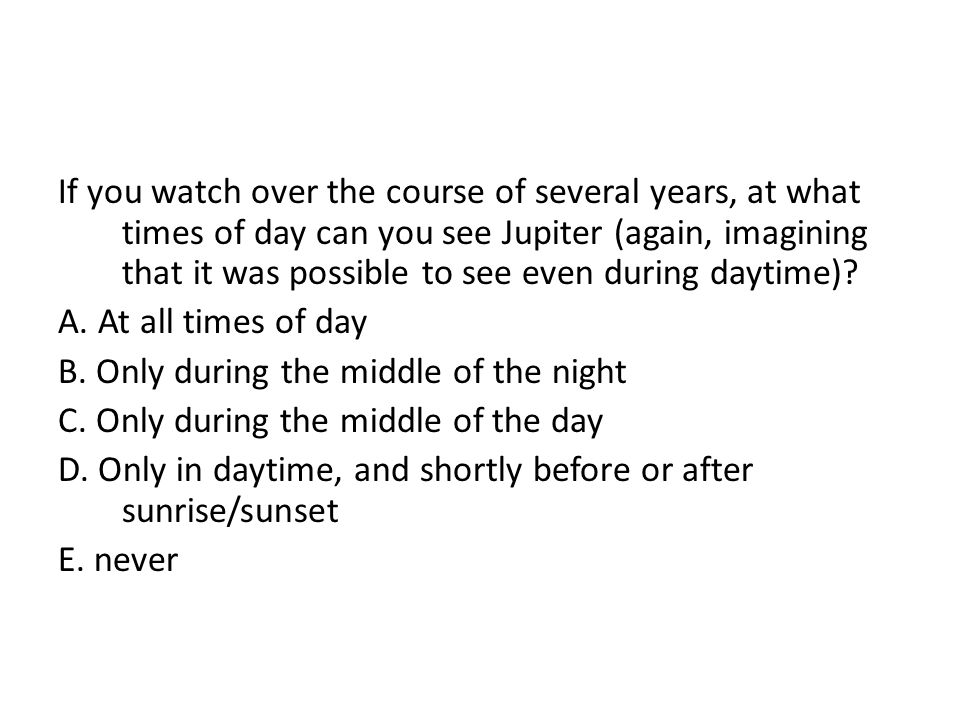 If you watch over the course of several years, at what times of day can you see Jupiter (again, imagining that it was possible to see even during dayt