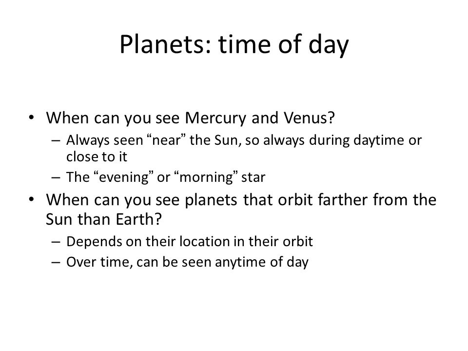 "Planets: time of day When can you see Mercury and Venus? – Always seen ""near"" the Sun, so always during daytime or close to it – The ""evening"" or ""mor"