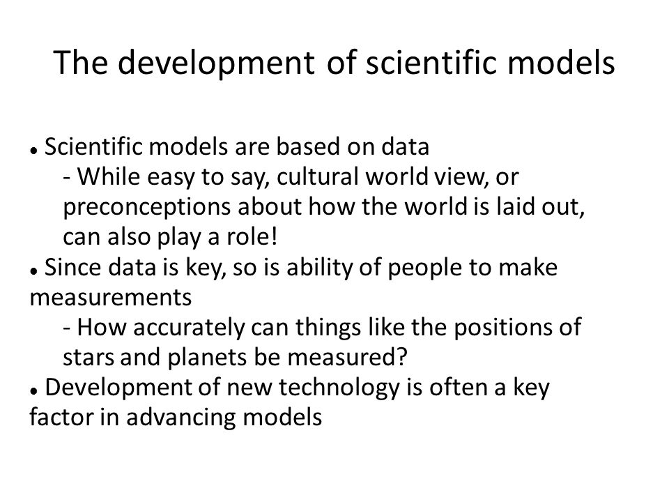 The development of scientific models Scientific models are based on data - While easy to say, cultural world view, or preconceptions about how the wor