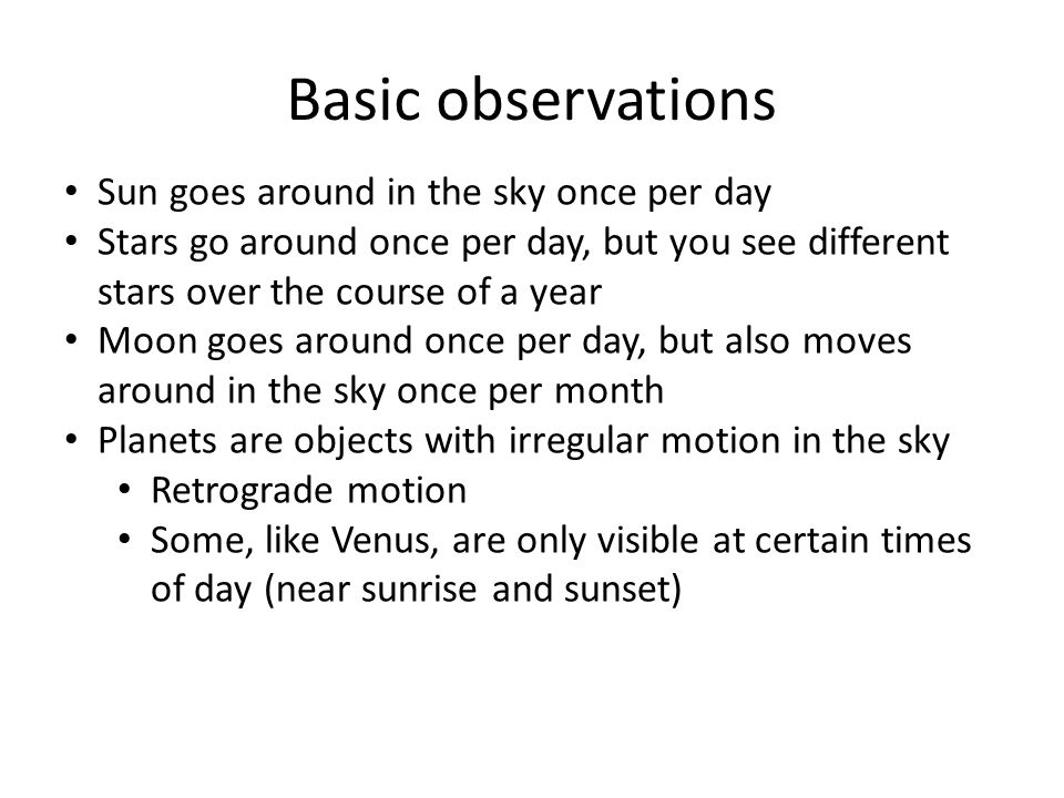 Basic observations Sun goes around in the sky once per day Stars go around once per day, but you see different stars over the course of a year Moon go