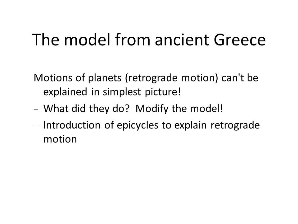 The model from ancient Greece Motions of planets (retrograde motion) can't be explained in simplest picture!  What did they do? Modify the model!  I
