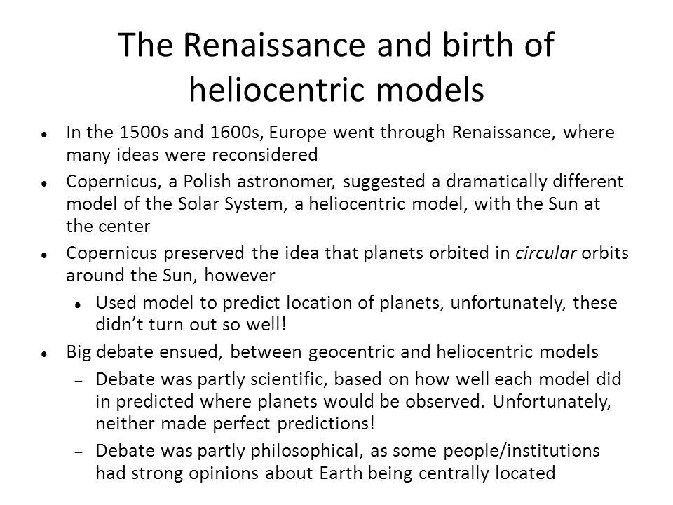 The Renaissance and birth of heliocentric models In the 1500s and 1600s, Europe went through Renaissance, where many ideas were reconsidered Copernicu