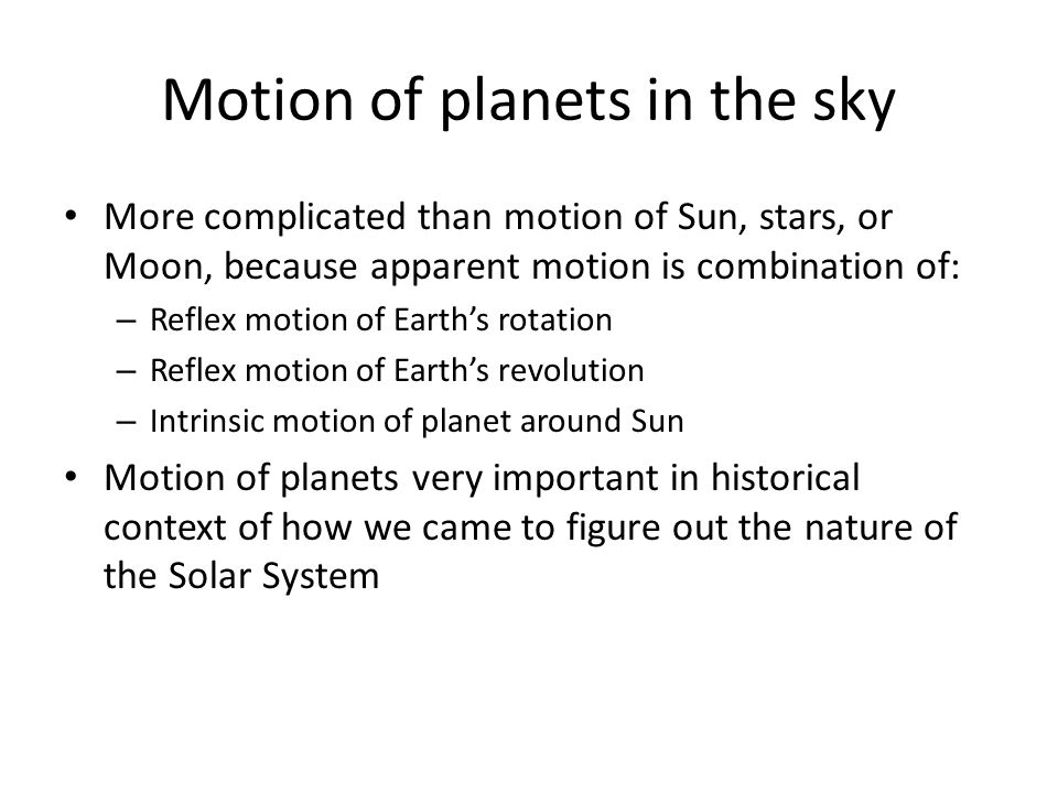 Motion of planets in the sky More complicated than motion of Sun, stars, or Moon, because apparent motion is combination of: – Reflex motion of Earth'