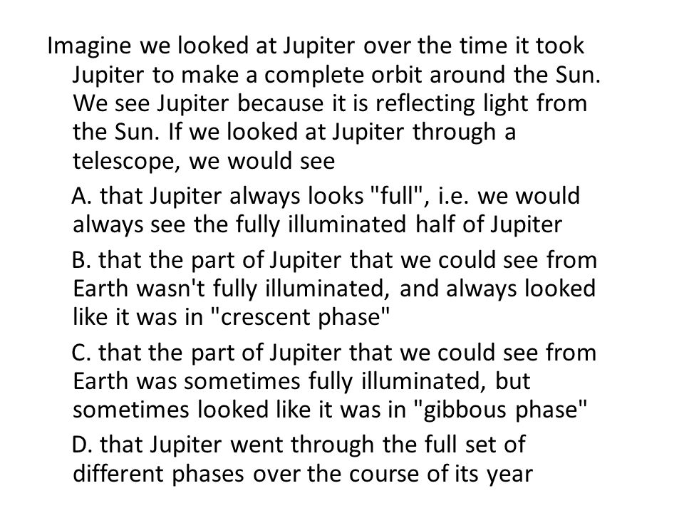 Imagine we looked at Jupiter over the time it took Jupiter to make a complete orbit around the Sun. We see Jupiter because it is reflecting light from