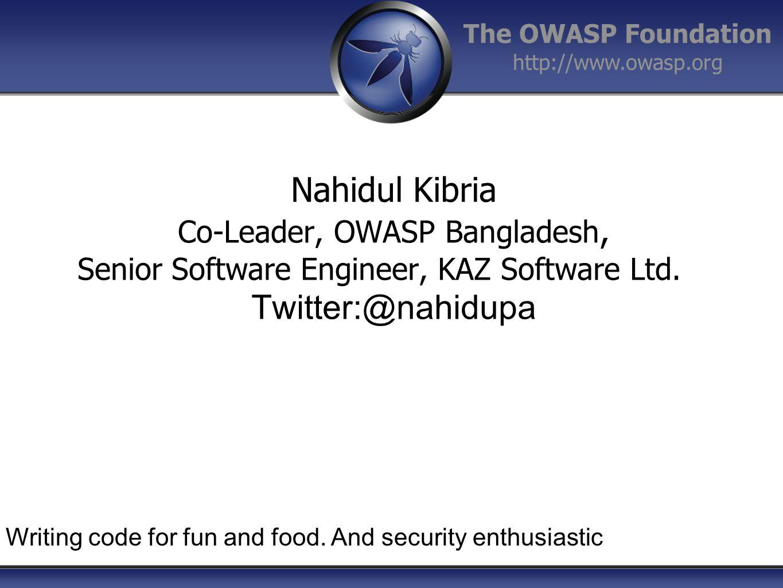 The OWASP Foundation http://www.owasp.org Nahidul Kibria Co-Leader, OWASP Bangladesh, Senior Software Engineer, KAZ Software Ltd.