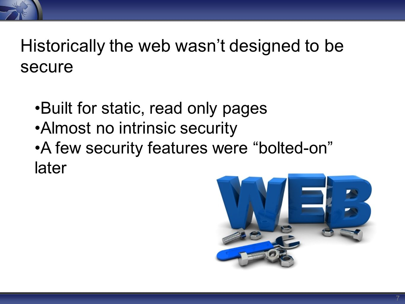 7 Historically the web wasn't designed to be secure Built for static, read only pages Almost no intrinsic security A few security features were bolted-on later