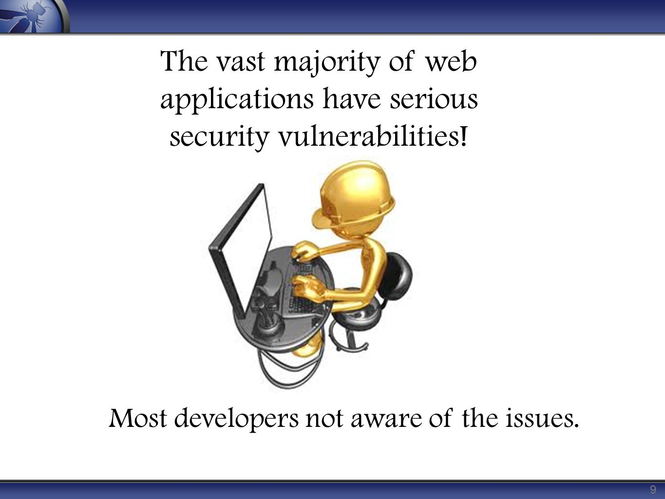 9 The vast majority of web applications have serious security vulnerabilities.